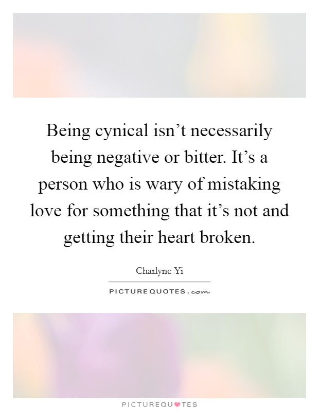 Being cynical isn't necessarily being negative or bitter. It's a person who is wary of mistaking love for something that it's not and getting their heart broken Picture Quote #1