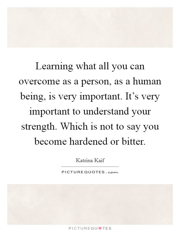 Learning what all you can overcome as a person, as a human being, is very important. It's very important to understand your strength. Which is not to say you become hardened or bitter. Picture Quote #1