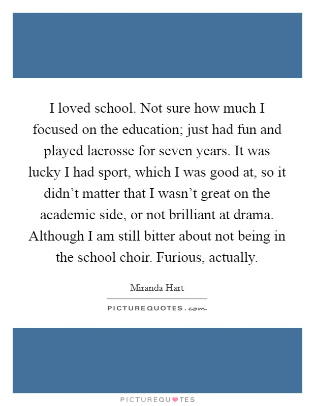I loved school. Not sure how much I focused on the education; just had fun and played lacrosse for seven years. It was lucky I had sport, which I was good at, so it didn't matter that I wasn't great on the academic side, or not brilliant at drama. Although I am still bitter about not being in the school choir. Furious, actually Picture Quote #1