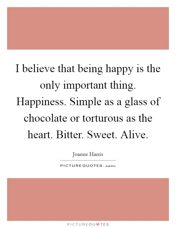 I believe that being happy is the only important thing. Happiness. Simple as a glass of chocolate or torturous as the heart. Bitter. Sweet. Alive Picture Quote #1