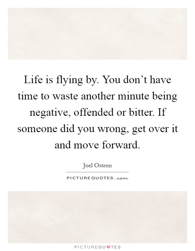 Life is flying by. You don't have time to waste another minute being negative, offended or bitter. If someone did you wrong, get over it and move forward Picture Quote #1