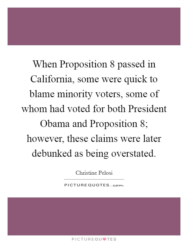 When Proposition 8 passed in California, some were quick to blame minority voters, some of whom had voted for both President Obama and Proposition 8; however, these claims were later debunked as being overstated Picture Quote #1