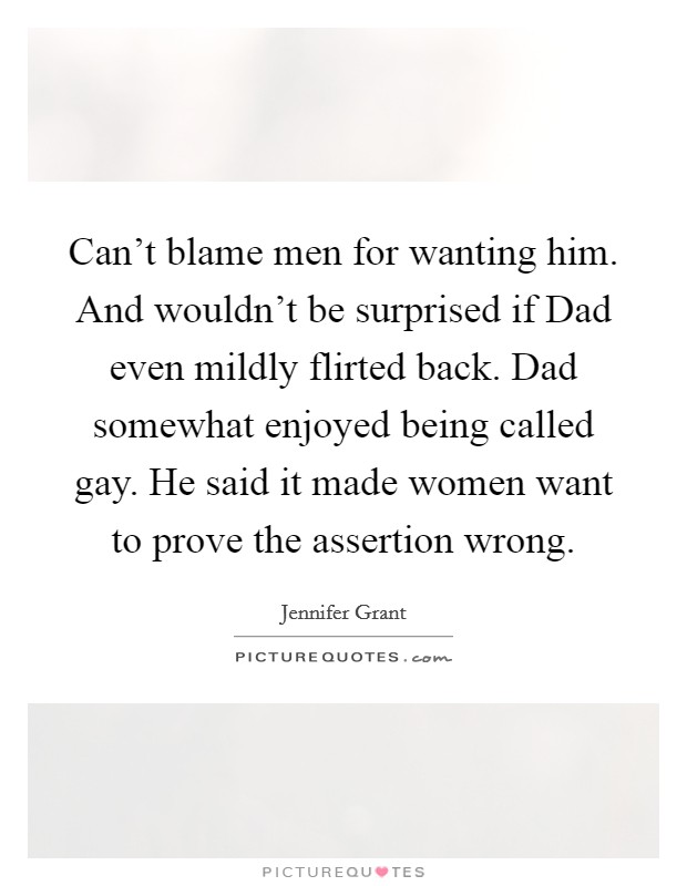 Can't blame men for wanting him. And wouldn't be surprised if Dad even mildly flirted back. Dad somewhat enjoyed being called gay. He said it made women want to prove the assertion wrong Picture Quote #1