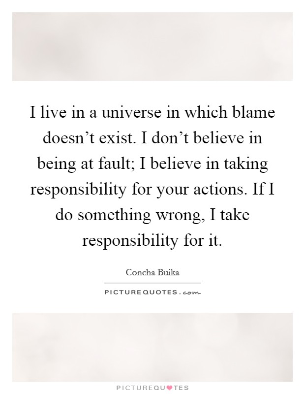 I live in a universe in which blame doesn't exist. I don't believe in being at fault; I believe in taking responsibility for your actions. If I do something wrong, I take responsibility for it Picture Quote #1