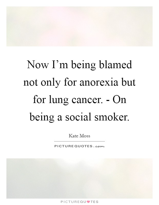 Now I'm being blamed not only for anorexia but for lung cancer. - On being a social smoker Picture Quote #1