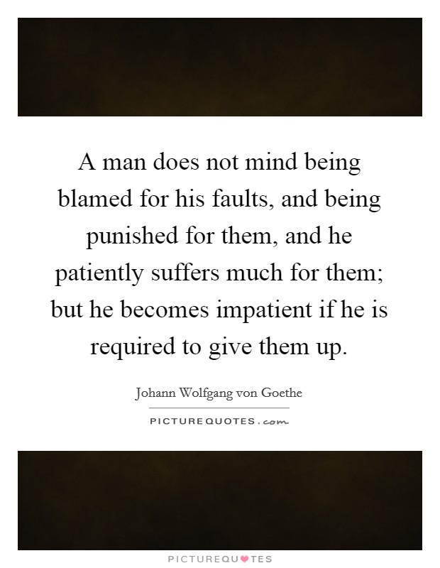A man does not mind being blamed for his faults, and being punished for them, and he patiently suffers much for them; but he becomes impatient if he is required to give them up Picture Quote #1