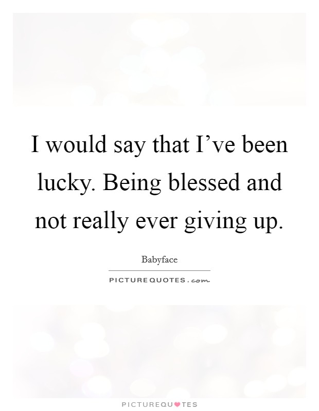 I would say that I've been lucky. Being blessed and not really ever giving up. Picture Quote #1