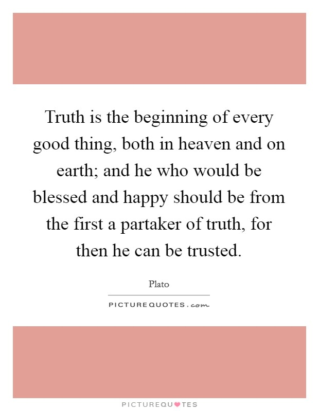 Truth is the beginning of every good thing, both in heaven and on earth; and he who would be blessed and happy should be from the first a partaker of truth, for then he can be trusted Picture Quote #1
