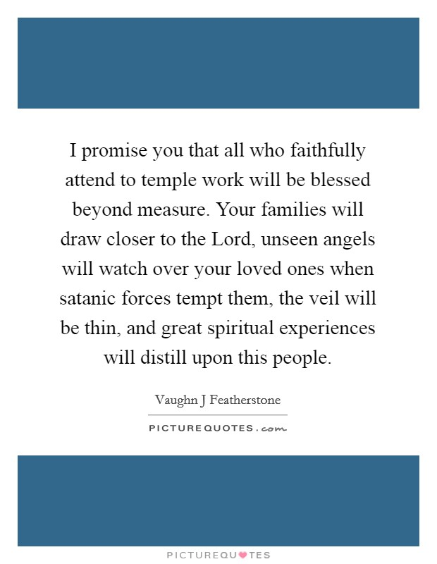 I promise you that all who faithfully attend to temple work will be blessed beyond measure. Your families will draw closer to the Lord, unseen angels will watch over your loved ones when satanic forces tempt them, the veil will be thin, and great spiritual experiences will distill upon this people. Picture Quote #1
