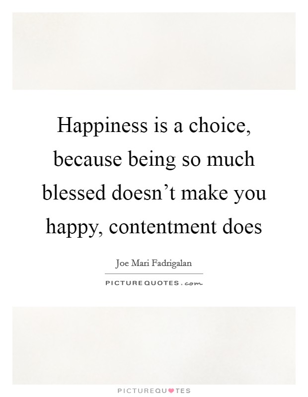 Happiness is a choice, because being so much blessed doesn't make you happy, contentment does Picture Quote #1