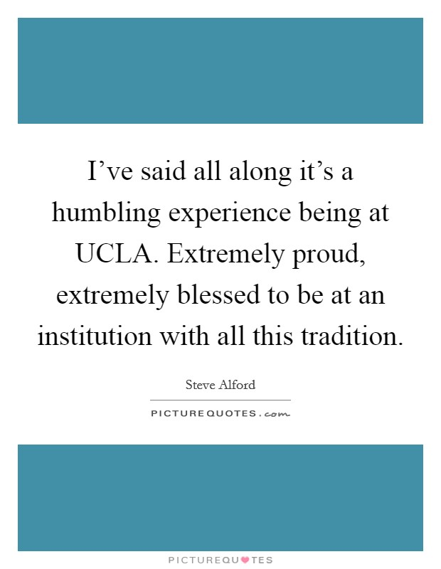 I've said all along it's a humbling experience being at UCLA. Extremely proud, extremely blessed to be at an institution with all this tradition. Picture Quote #1