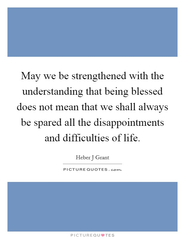 May we be strengthened with the understanding that being blessed does not mean that we shall always be spared all the disappointments and difficulties of life. Picture Quote #1