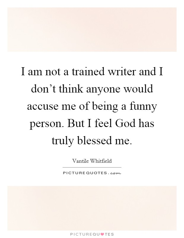 I am not a trained writer and I don't think anyone would accuse me of being a funny person. But I feel God has truly blessed me Picture Quote #1