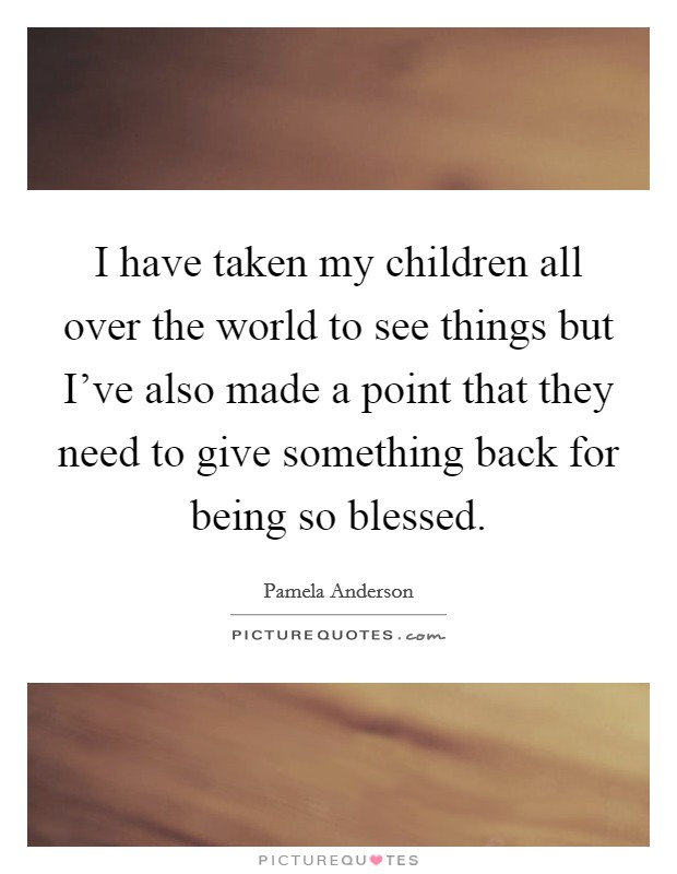 I have taken my children all over the world to see things but I've also made a point that they need to give something back for being so blessed. Picture Quote #1