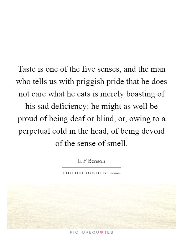 Taste is one of the five senses, and the man who tells us with priggish pride that he does not care what he eats is merely boasting of his sad deficiency: he might as well be proud of being deaf or blind, or, owing to a perpetual cold in the head, of being devoid of the sense of smell Picture Quote #1