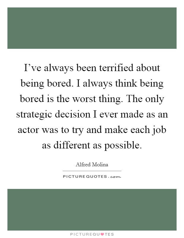 I've always been terrified about being bored. I always think being bored is the worst thing. The only strategic decision I ever made as an actor was to try and make each job as different as possible. Picture Quote #1
