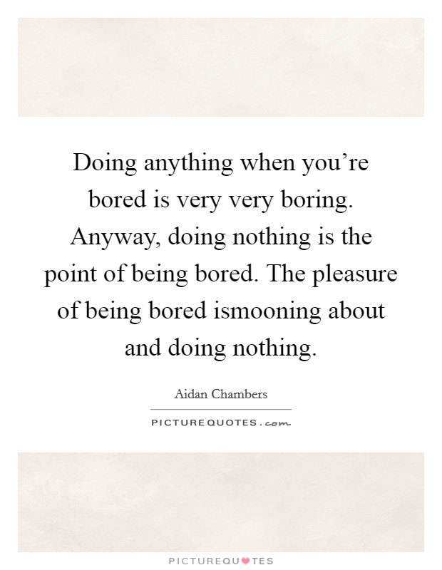 Doing anything when you're bored is very very boring. Anyway, doing nothing is the point of being bored. The pleasure of being bored ismooning about and doing nothing Picture Quote #1
