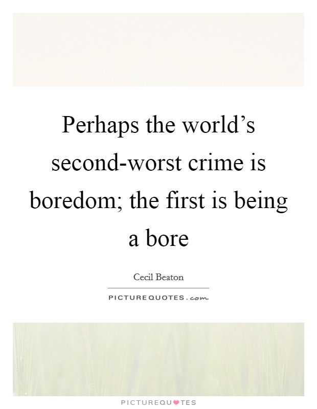 Perhaps the world's second-worst crime is boredom; the first is being a bore Picture Quote #1