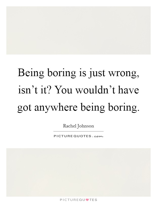 Being boring is just wrong, isn't it? You wouldn't have got anywhere being boring Picture Quote #1