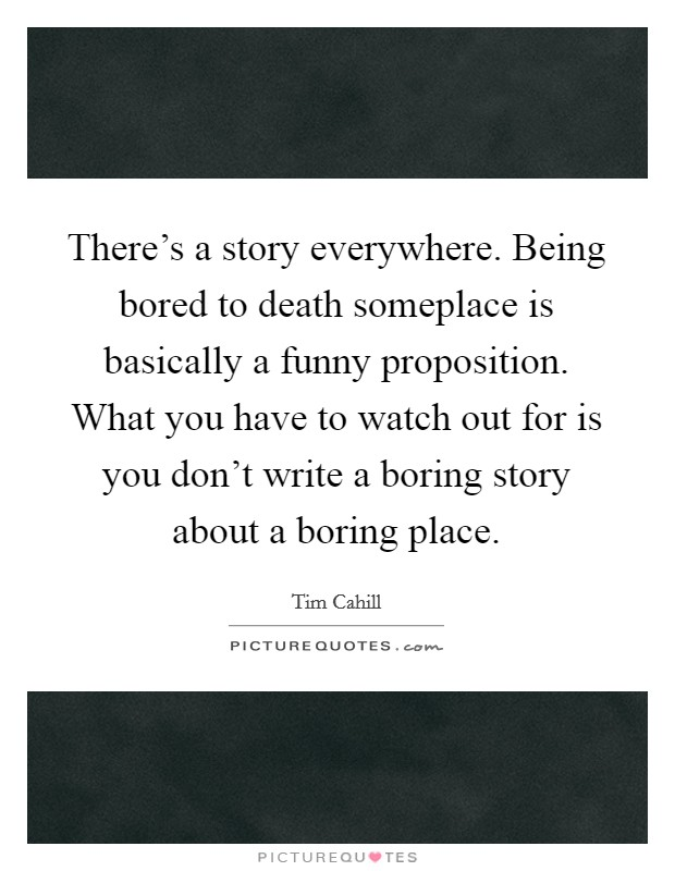 There's a story everywhere. Being bored to death someplace is basically a funny proposition. What you have to watch out for is you don't write a boring story about a boring place Picture Quote #1