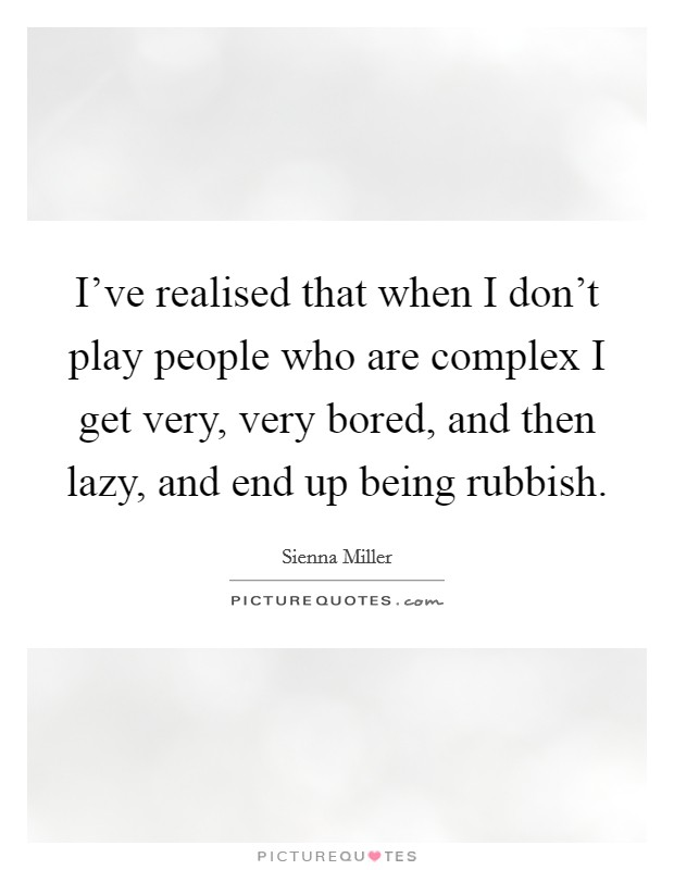 I've realised that when I don't play people who are complex I get very, very bored, and then lazy, and end up being rubbish Picture Quote #1