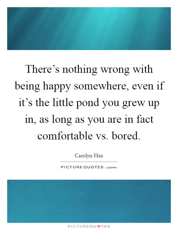 There's nothing wrong with being happy somewhere, even if it's the little pond you grew up in, as long as you are in fact comfortable vs. bored. Picture Quote #1
