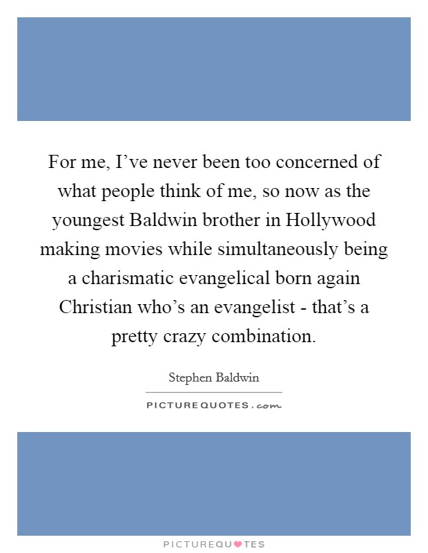 For me, I've never been too concerned of what people think of me, so now as the youngest Baldwin brother in Hollywood making movies while simultaneously being a charismatic evangelical born again Christian who's an evangelist - that's a pretty crazy combination Picture Quote #1