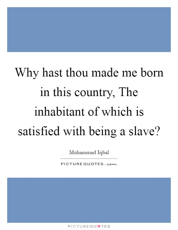 Why hast thou made me born in this country, The inhabitant of which is satisfied with being a slave? Picture Quote #1
