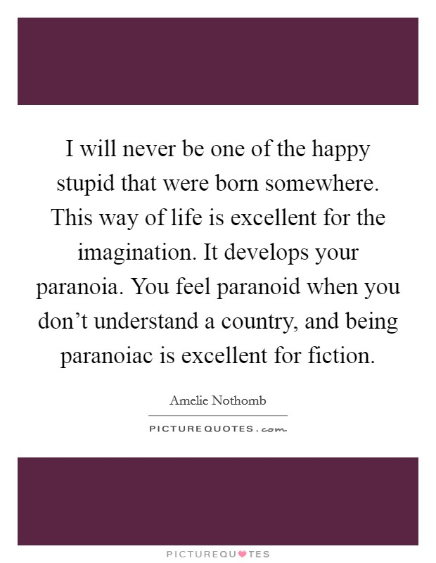 I will never be one of the happy stupid that were born somewhere. This way of life is excellent for the imagination. It develops your paranoia. You feel paranoid when you don't understand a country, and being paranoiac is excellent for fiction Picture Quote #1