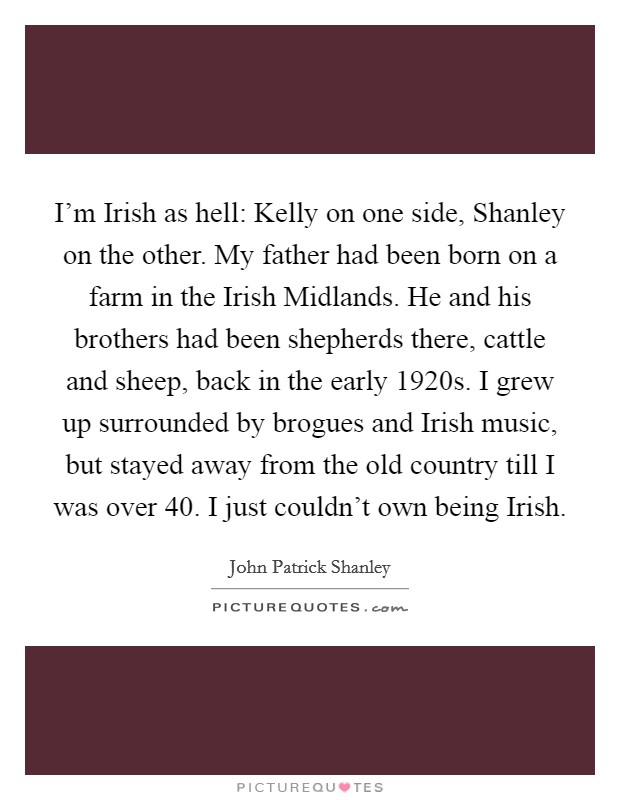 I'm Irish as hell: Kelly on one side, Shanley on the other. My father had been born on a farm in the Irish Midlands. He and his brothers had been shepherds there, cattle and sheep, back in the early 1920s. I grew up surrounded by brogues and Irish music, but stayed away from the old country till I was over 40. I just couldn't own being Irish Picture Quote #1