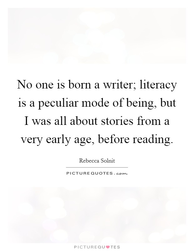 No one is born a writer; literacy is a peculiar mode of being, but I was all about stories from a very early age, before reading Picture Quote #1