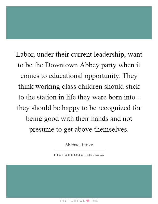 Labor, under their current leadership, want to be the Downtown Abbey party when it comes to educational opportunity. They think working class children should stick to the station in life they were born into - they should be happy to be recognized for being good with their hands and not presume to get above themselves Picture Quote #1