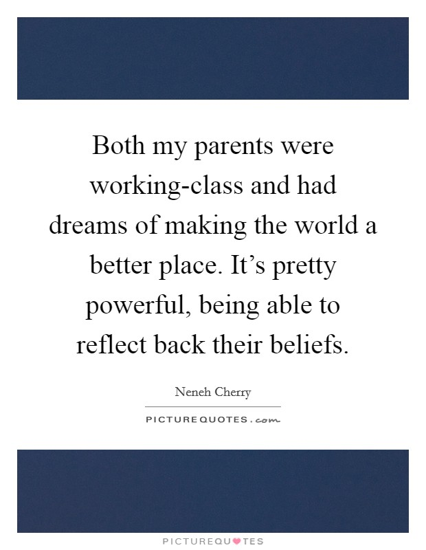 Both my parents were working-class and had dreams of making the world a better place. It's pretty powerful, being able to reflect back their beliefs Picture Quote #1