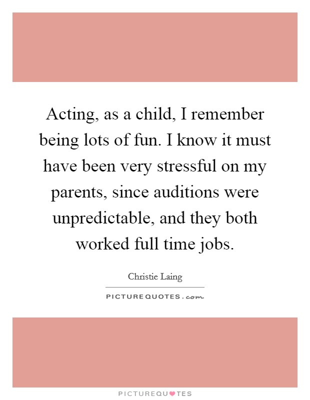 Acting, as a child, I remember being lots of fun. I know it must have been very stressful on my parents, since auditions were unpredictable, and they both worked full time jobs Picture Quote #1