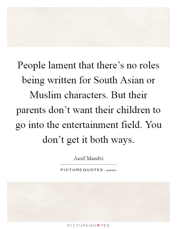 People lament that there's no roles being written for South Asian or Muslim characters. But their parents don't want their children to go into the entertainment field. You don't get it both ways Picture Quote #1