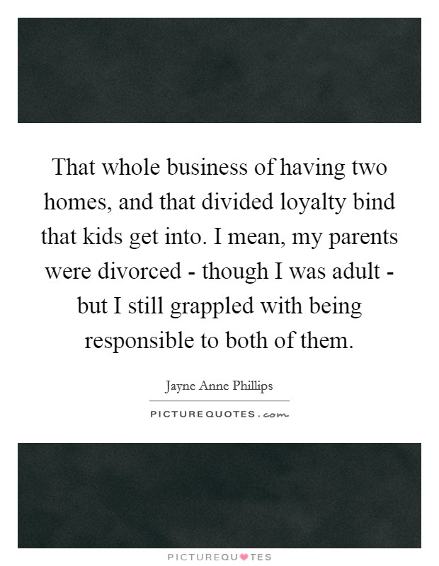 That whole business of having two homes, and that divided loyalty bind that kids get into. I mean, my parents were divorced - though I was adult - but I still grappled with being responsible to both of them Picture Quote #1