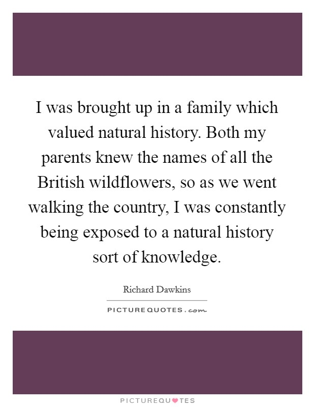 I was brought up in a family which valued natural history. Both my parents knew the names of all the British wildflowers, so as we went walking the country, I was constantly being exposed to a natural history sort of knowledge Picture Quote #1