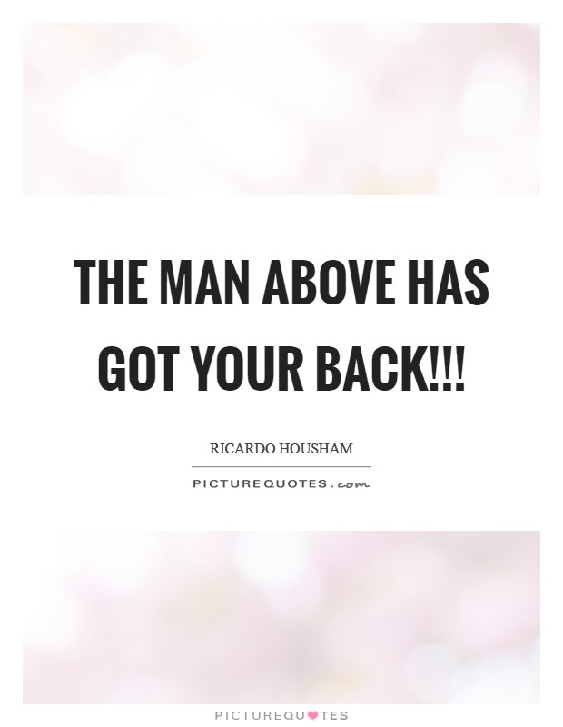 THE MAN ABOVE HAS GOT YOUR BACK!!! Picture Quote #1