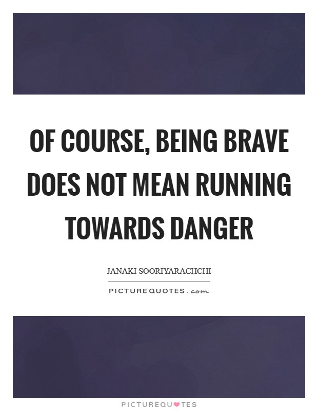 Of course, being brave does not mean running towards danger Picture Quote #1