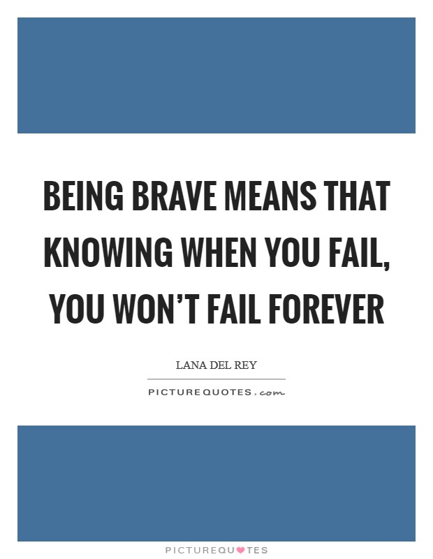 Being brave means that knowing when you fail, you won't fail forever Picture Quote #1