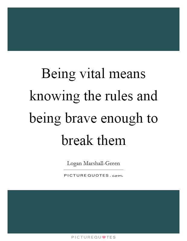 Being vital means knowing the rules and being brave enough to break them Picture Quote #1