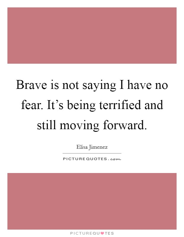 Brave is not saying I have no fear. It's being terrified and still moving forward Picture Quote #1
