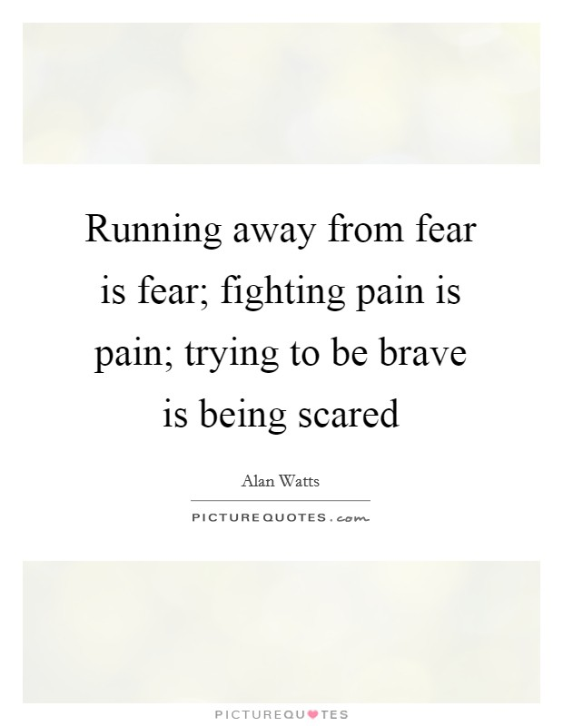 Running away from fear is fear; fighting pain is pain; trying to be brave is being scared Picture Quote #1
