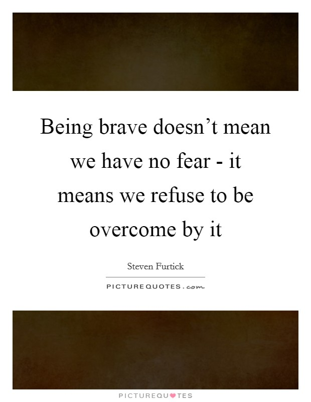 Being brave doesn't mean we have no fear - it means we refuse to be overcome by it Picture Quote #1
