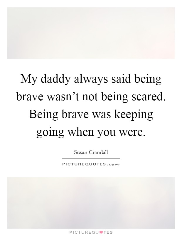My daddy always said being brave wasn't not being scared. Being brave was keeping going when you were Picture Quote #1