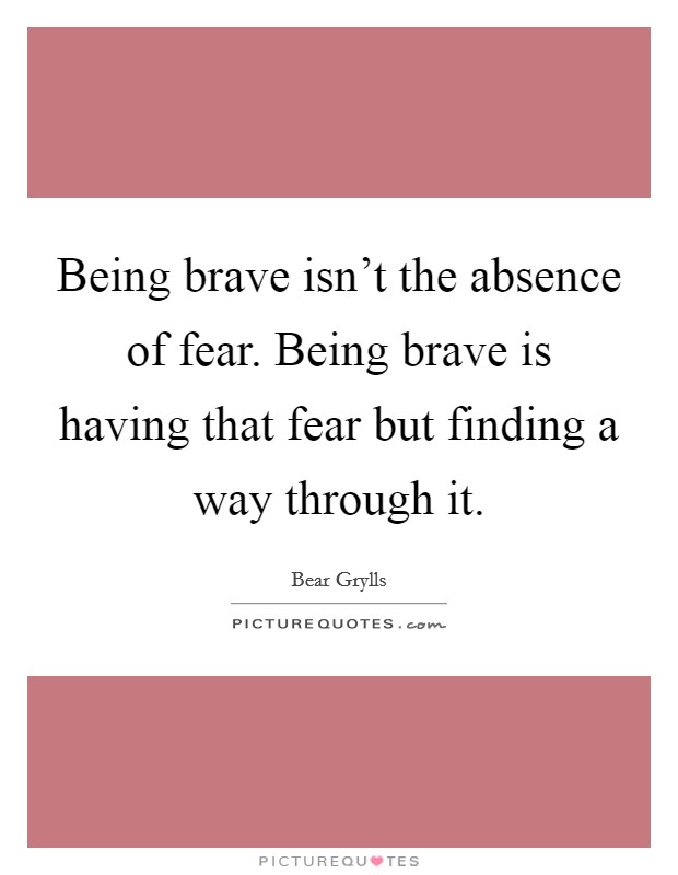 Being brave isn't the absence of fear. Being brave is having that fear but finding a way through it Picture Quote #1