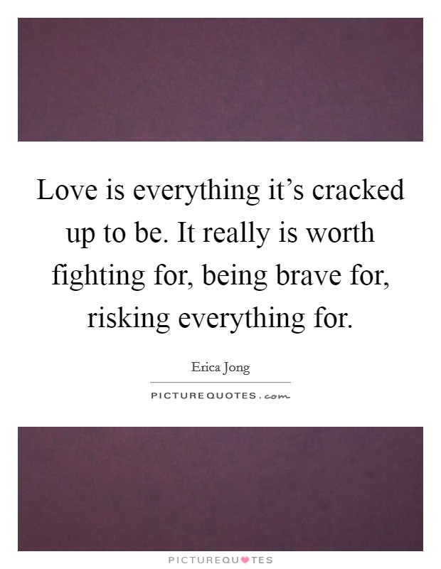 Love is everything it's cracked up to be. It really is worth fighting for, being brave for, risking everything for Picture Quote #1