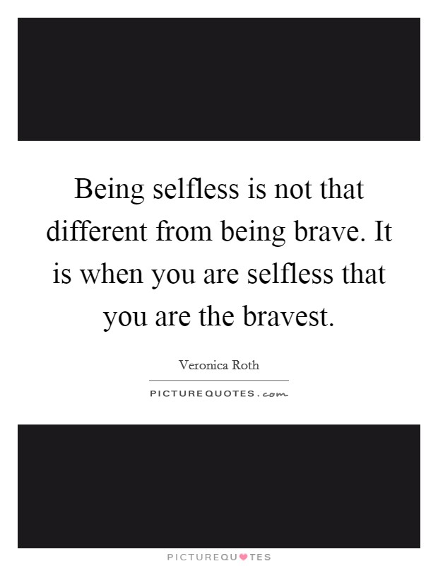 Being selfless is not that different from being brave. It is when you are selfless that you are the bravest Picture Quote #1