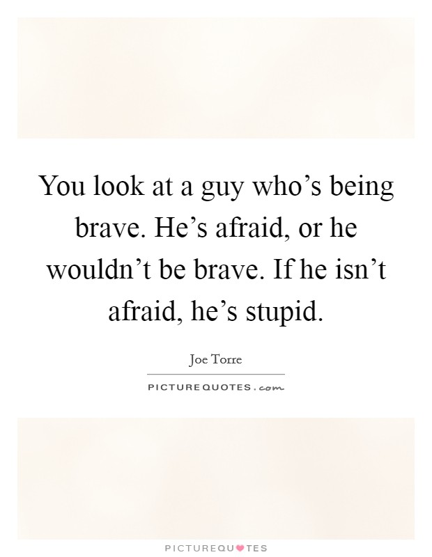 You look at a guy who's being brave. He's afraid, or he wouldn't be brave. If he isn't afraid, he's stupid Picture Quote #1