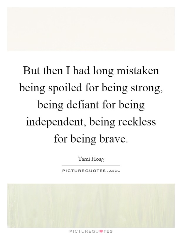 But then I had long mistaken being spoiled for being strong, being defiant for being independent, being reckless for being brave Picture Quote #1